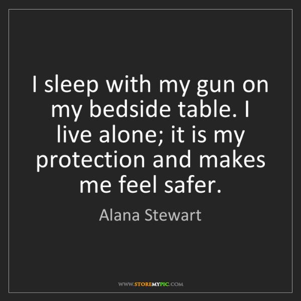 Alana Stewart: I sleep with my gun on my bedside table. I live alone;...