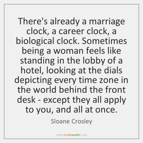 There's already a marriage clock, a career clock, a biological clock. Sometimes ...