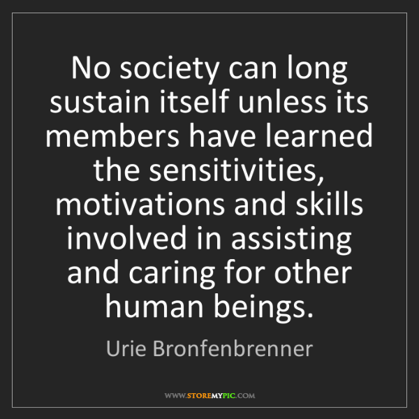 Urie Bronfenbrenner: No society can long sustain itself unless its members...