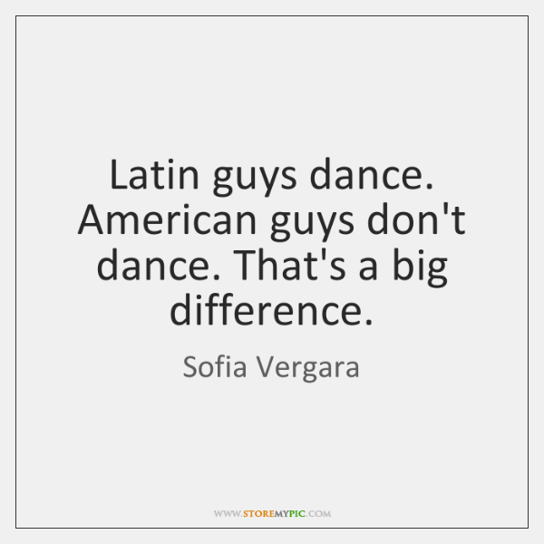 Latin guys dance. American guys don't dance. That's a big difference.