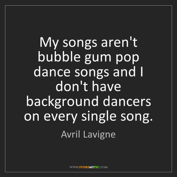 Avril Lavigne: My songs aren't bubble gum pop dance songs and I don't...