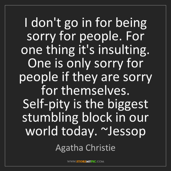 Agatha Christie: I don't go in for being sorry for people. For one thing...