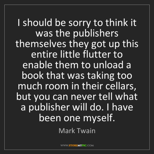 Mark Twain: I should be sorry to think it was the publishers themselves...