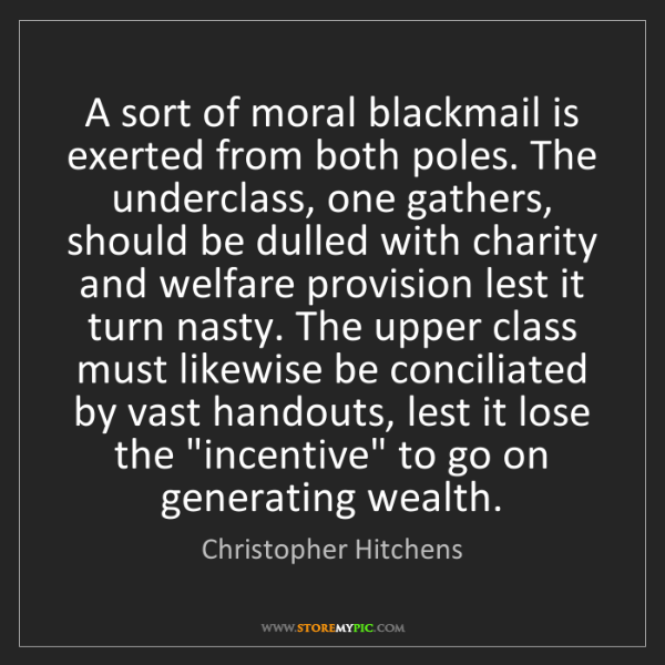 Christopher Hitchens: A sort of moral blackmail is exerted from both poles....