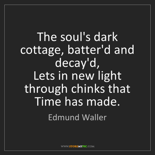 Edmund Waller: The soul's dark cottage, batter'd and decay'd,  Lets...