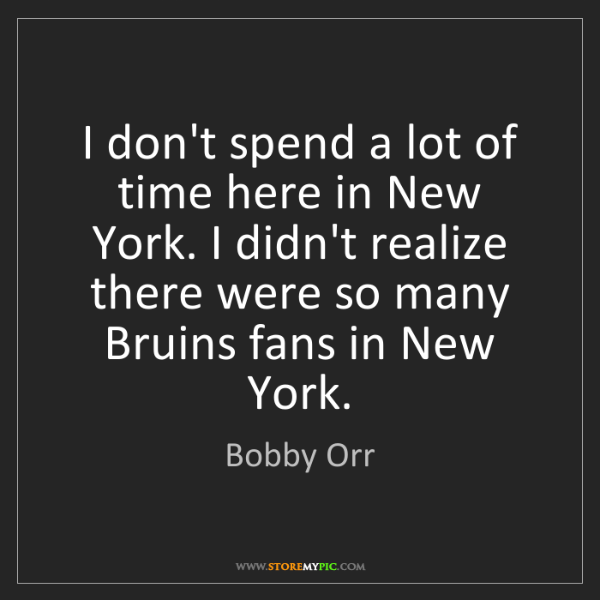 Bobby Orr: I don't spend a lot of time here in New York. I didn't...