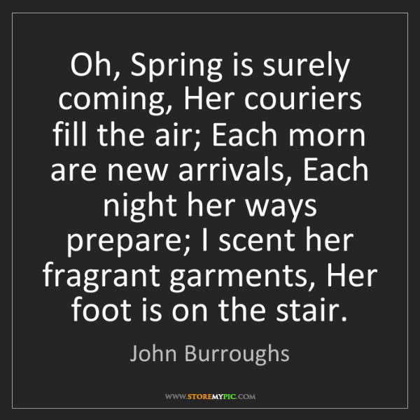 John Burroughs: Oh, Spring is surely coming, Her couriers fill the air;...