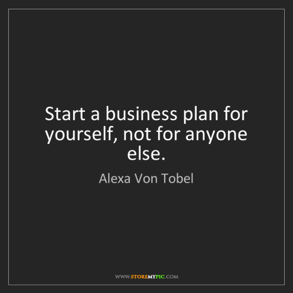 Alexa Von Tobel: Start a business plan for yourself, not for anyone else.