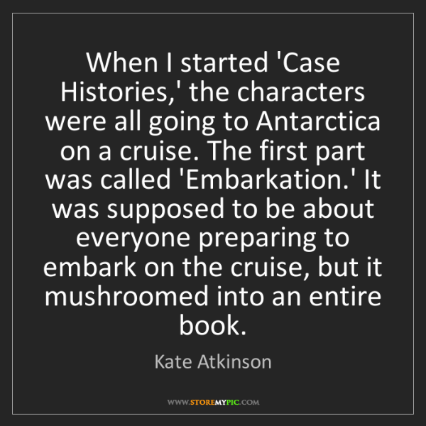 Kate Atkinson: When I started 'Case Histories,' the characters were...