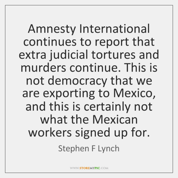 Amnesty International continues to report that extra judicial tortures and murders continue. ...