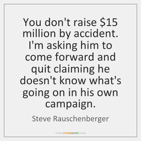 You don't raise $15 million by accident. I'm asking him to come forward ...