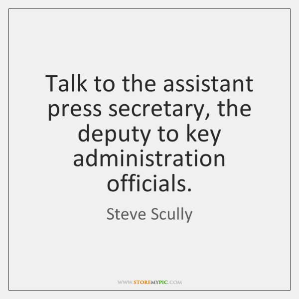 Talk to the assistant press secretary, the deputy to key administration officials.