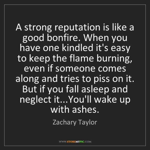 Zachary Taylor: A strong reputation is like a good bonfire. When you...