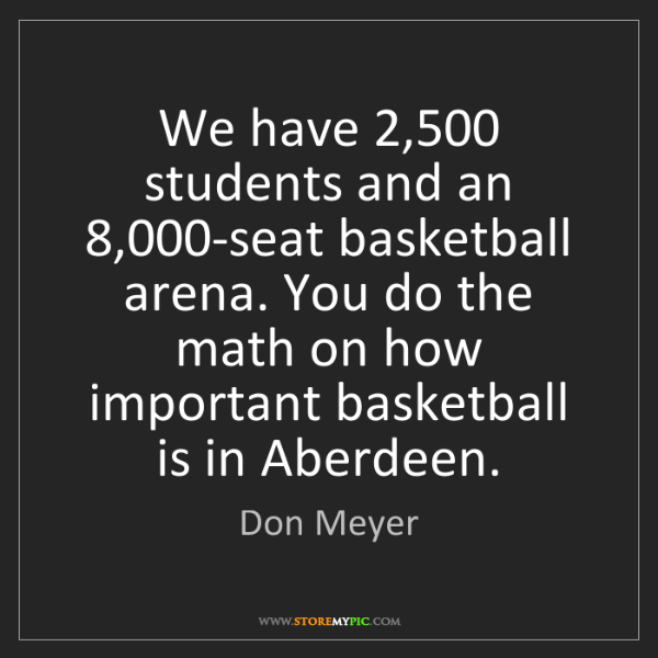 Don Meyer: We have 2,500 students and an 8,000-seat basketball arena....