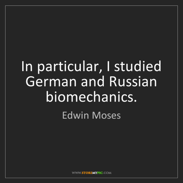 Edwin Moses: In particular, I studied German and Russian biomechanics.