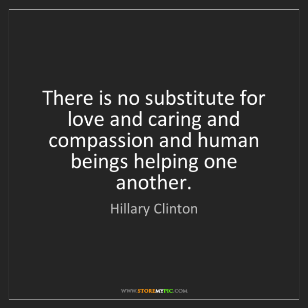 Hillary Clinton: There is no substitute for love and caring and compassion...