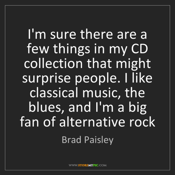Brad Paisley: I'm sure there are a few things in my CD collection that...