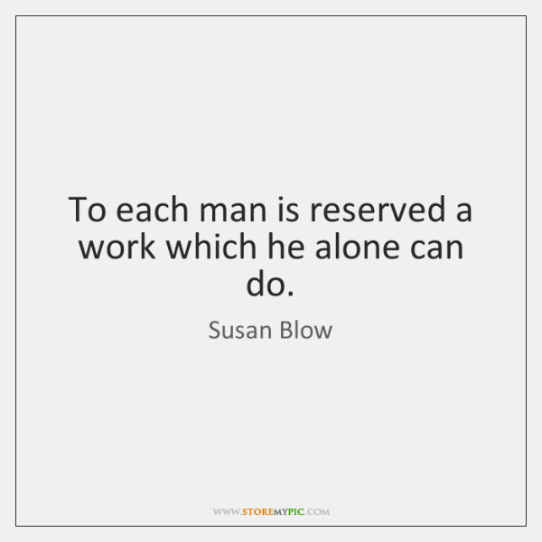 To each man is reserved a work which he alone can do.
