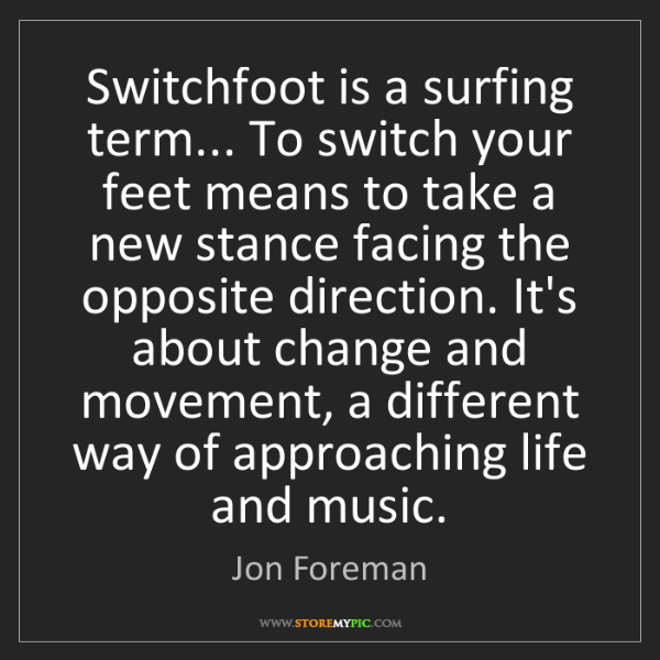 Jon Foreman: Switchfoot is a surfing term... To switch your feet means...