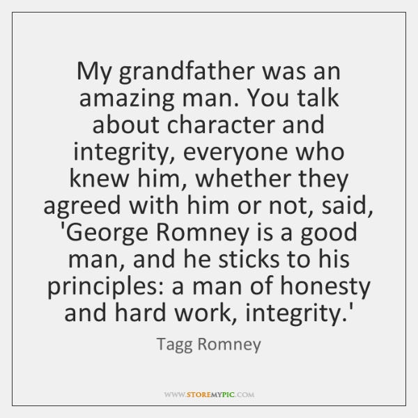 My grandfather was an amazing man. You talk about character and integrity, ...