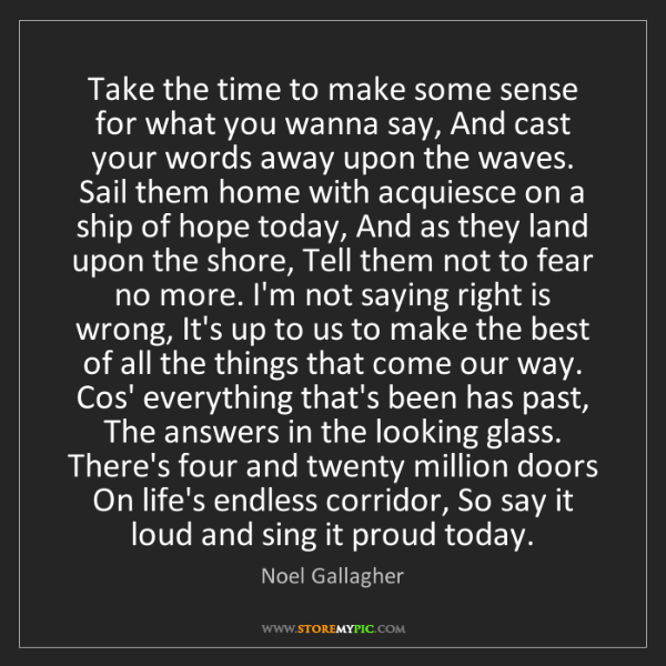 Noel Gallagher: Take the time to make some sense for what you wanna say,...