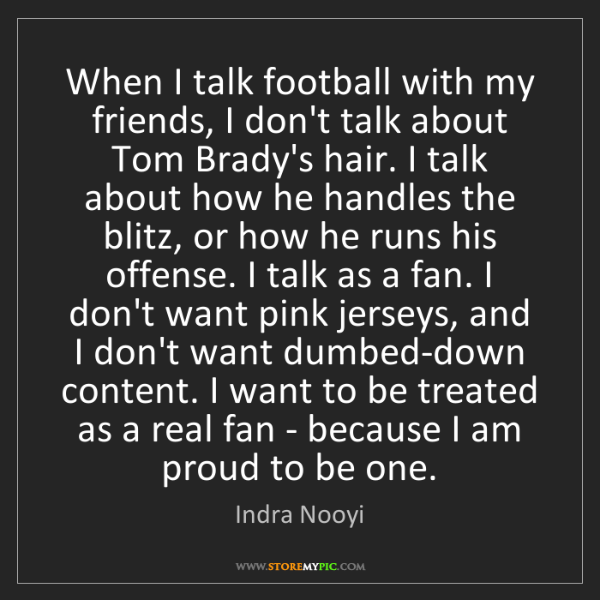 Indra Nooyi: When I talk football with my friends, I don't talk about...
