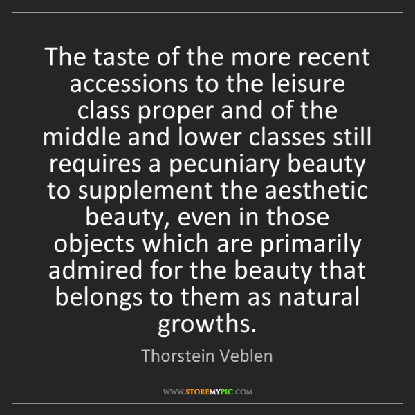 Thorstein Veblen: The taste of the more recent accessions to the leisure...