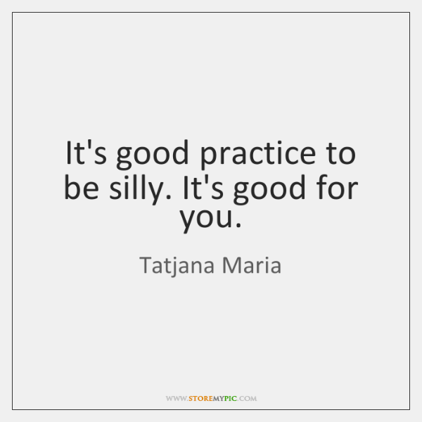 It's good practice to be silly. It's good for you.