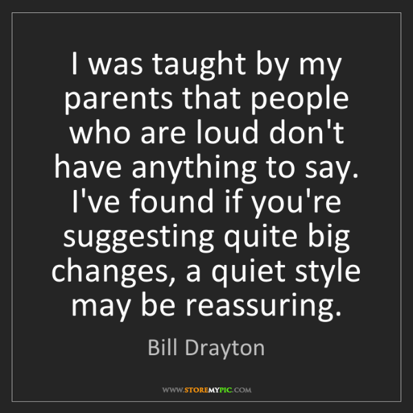 Bill Drayton: I was taught by my parents that people who are loud don't...
