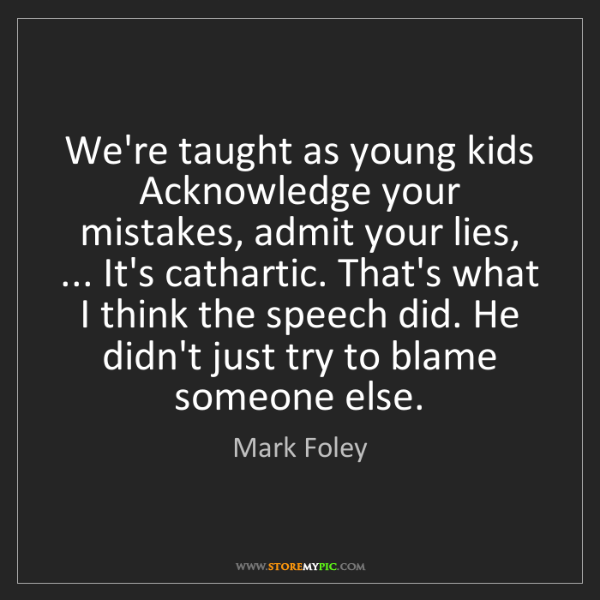 Mark Foley: We're taught as young kids Acknowledge your mistakes,...