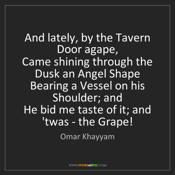 Omar Khayyam: And lately, by the Tavern Door agape,   Came shining...