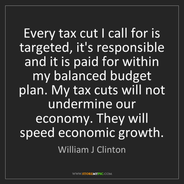 William J Clinton: Every tax cut I call for is targeted, it's responsible...
