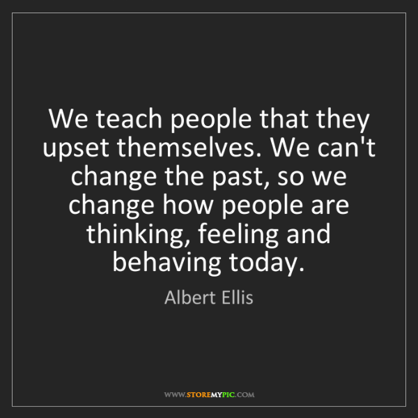 Albert Ellis: We teach people that they upset themselves. We can't...