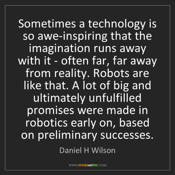 Daniel H Wilson: Sometimes a technology is so awe-inspiring that the imagination...