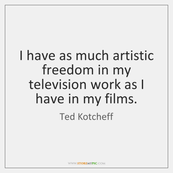 I have as much artistic freedom in my television work as I ...