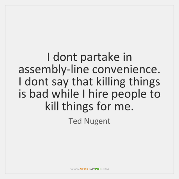 I dont partake in assembly-line convenience. I dont say that killing things ...