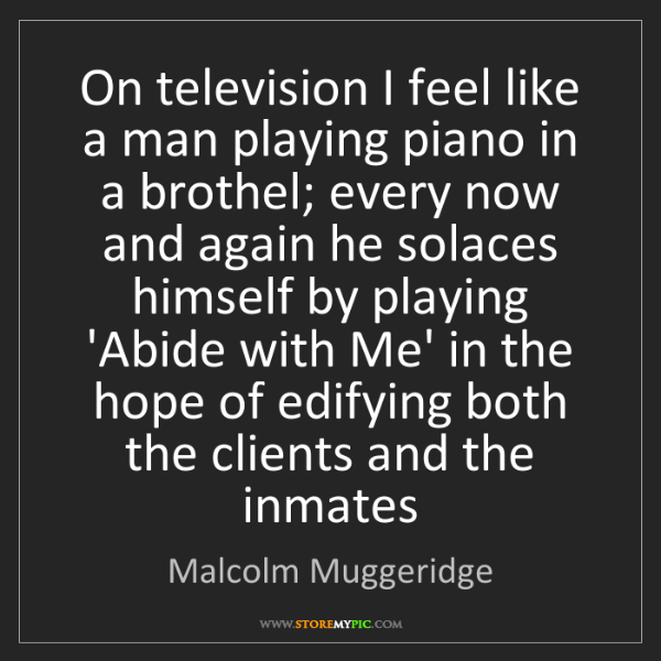 Malcolm Muggeridge: On television I feel like a man playing piano in a brothel;...