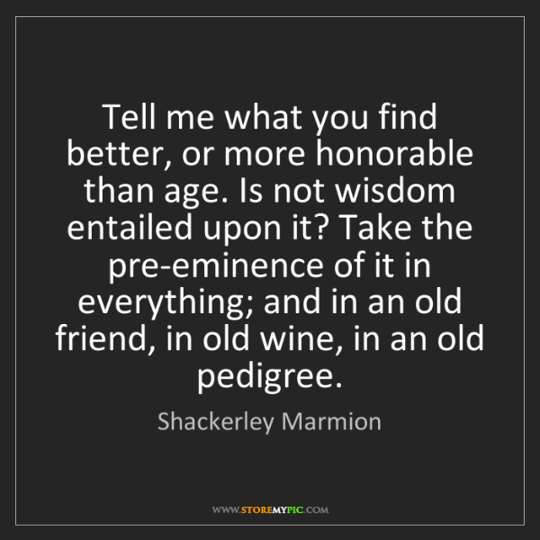Shackerley Marmion: Tell me what you find better, or more honorable than...
