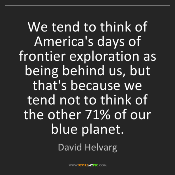 David Helvarg: We tend to think of America's days of frontier exploration...