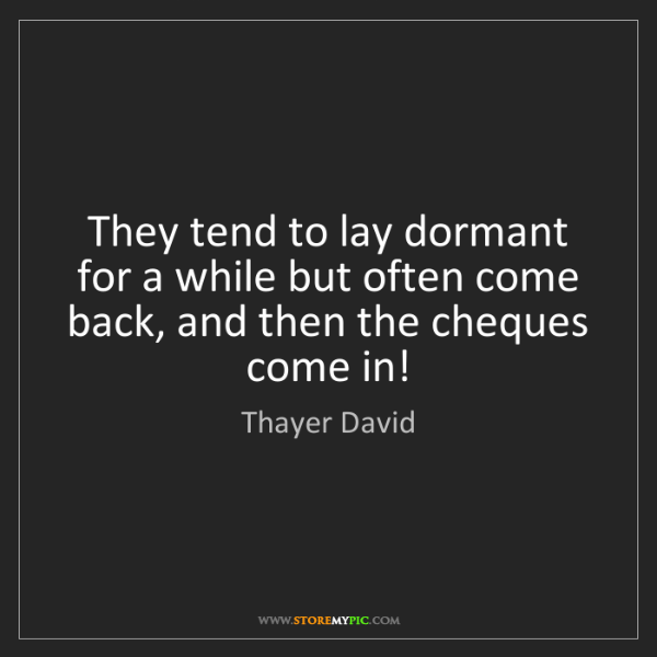Thayer David: They tend to lay dormant for a while but often come back,...