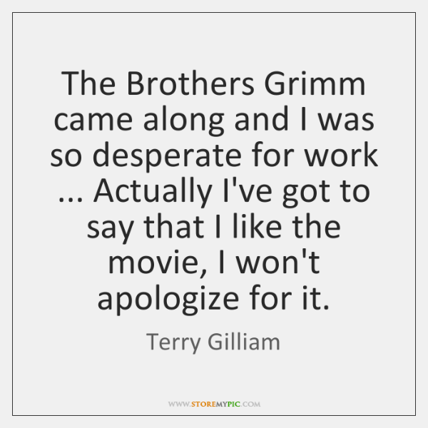 The Brothers Grimm came along and I was so desperate for work ... ...