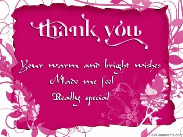 Thank you your warm and bright wishes made me feel really special
