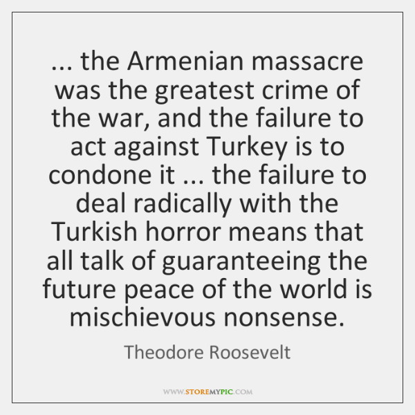 ... the Armenian massacre was the greatest crime of the war, and the ...