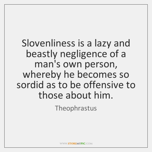 Slovenliness is a lazy and beastly negligence of a man's own person, ...