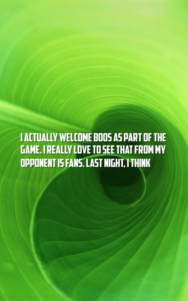 I actually welcome boos as part of the game i really love to see that from my opponen