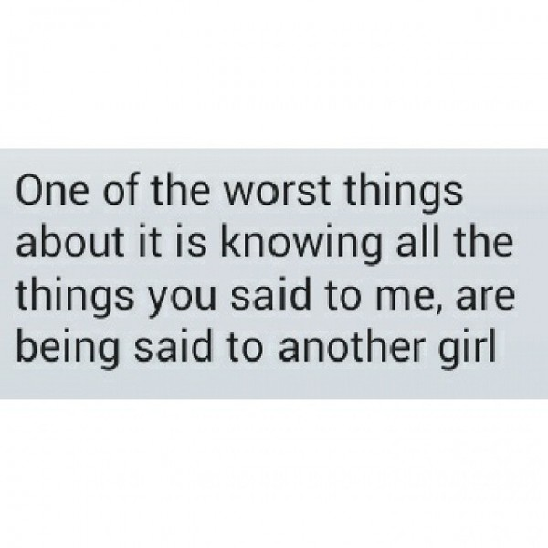 One of the worst things about it is knowing all the things you said to me are being s