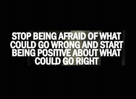 Stop being afraid of what could go wrong and start being positive about what could go