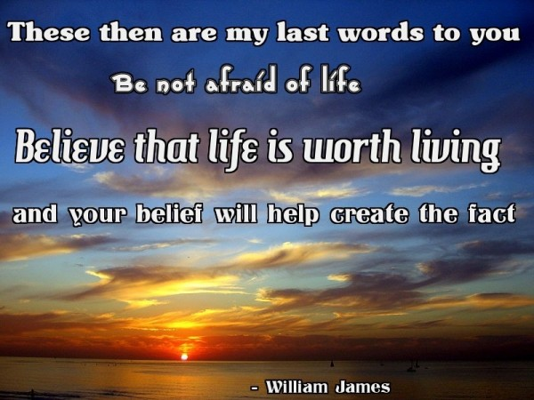 These then are my last words to you be not afraid of life believe that life is worth