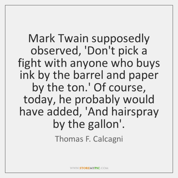 Mark Twain supposedly observed, 'Don't pick a fight with anyone who buys ...