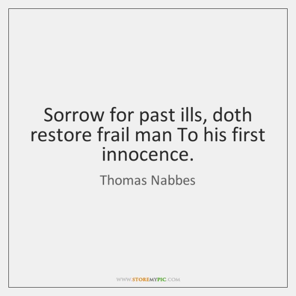Sorrow for past ills, doth restore frail man To his first innocence.